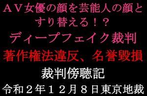 ディープフェイク事件初公判AV女優の顔を芸能人の顔にすり替える!?【裁判傍聴記】01