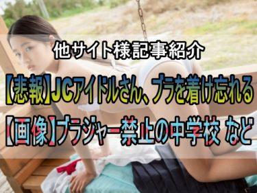 「【悲報】JCアイドルさん、ブラを着け忘れるw」「【画像】ブラジャー禁止の中学校、女子のおっぱいが透けてしまうw」:他サイト様記事紹介
